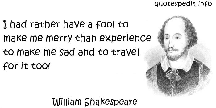 William Shakespeare I Had Rather Have A Fool To Make Me Merry Than Experience To