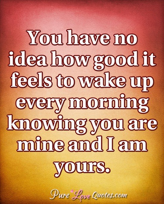 You Have No Idea How Good It Feels To Wake Up Every Morning Knowing You Are