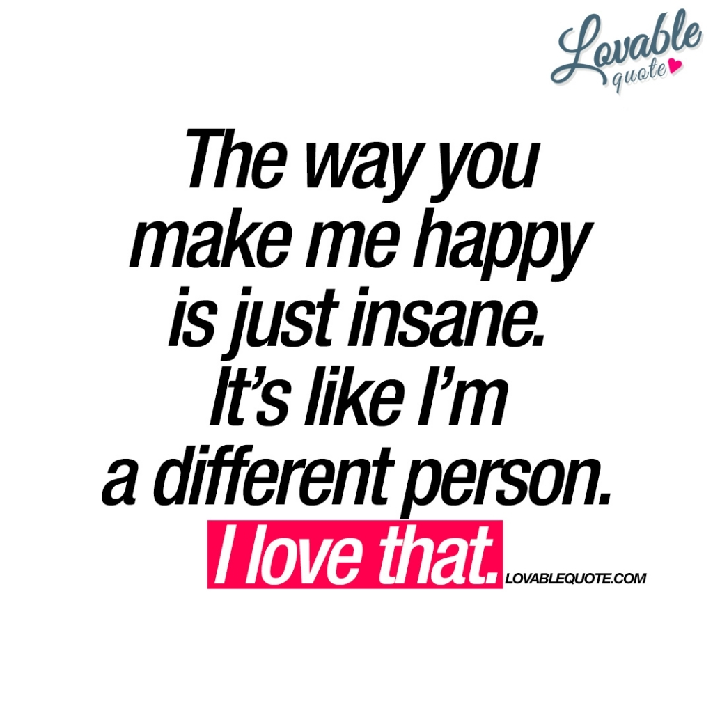 You Make Me Happy Quotes The Way You Make Me Happy Is Just Insane Happy Love