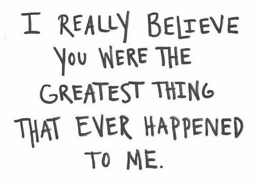 I Really Believe You Were The Greatest Thing That Ever Happened To Me