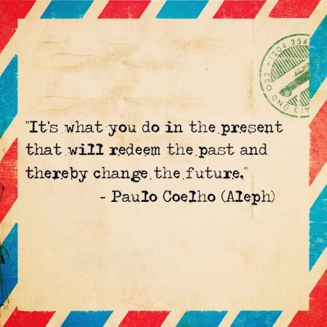 Its What You Do In The Present That Will Redeem The Past And Thereby Change The Future Paulo Coelho Aleph