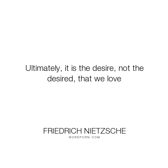 Friedrich Nietzsche Ultimately It Is The Desire Not The Desired That