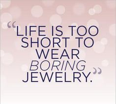 Jewelry Quote Life Is Too Short To Wear Boring Jewelry