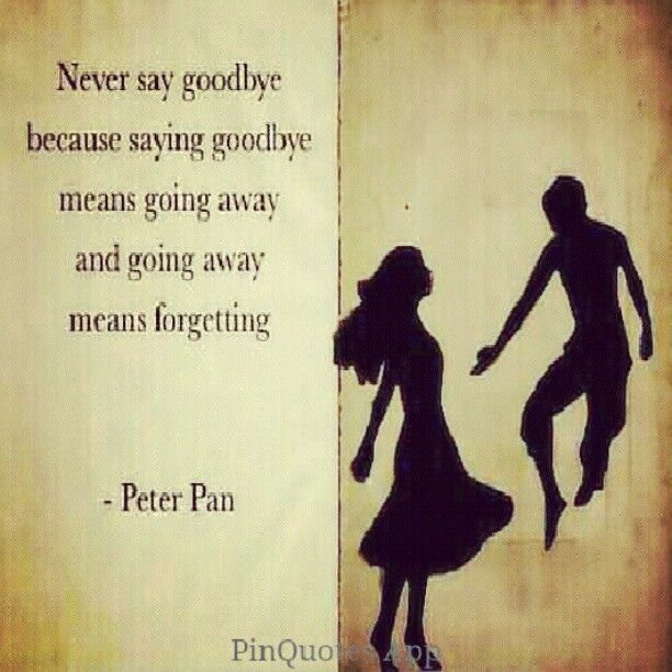 Disney Quote Never Say Goodbye Because Saying Goodbye Means Going Away And Going Away Means Forgetting