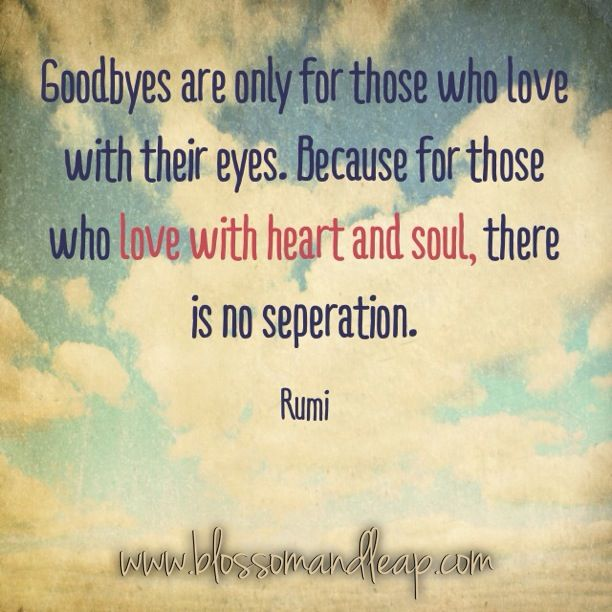 Goodbyes Are Only For Those Who Love With Their Eyes Because For Those Who Love With Heart And Soul There Is No Separation Rumi For My Mom