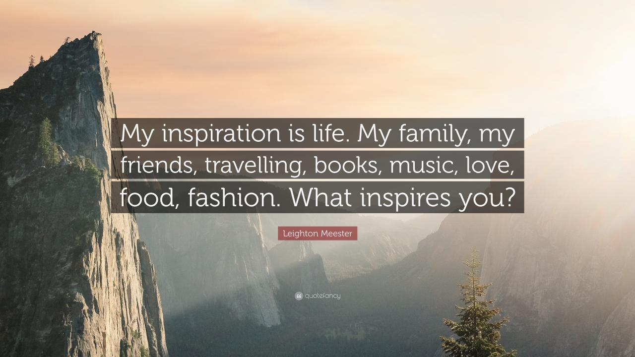 Leighton Meester Quote My Inspiration Is Life My Family My Friends