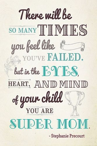 There Will Be So Many Times You Feel Like Youve Failed But In The Eyes Heart And Mind Of Your Child You Are Super Mom Mothers Day Quotes I Need