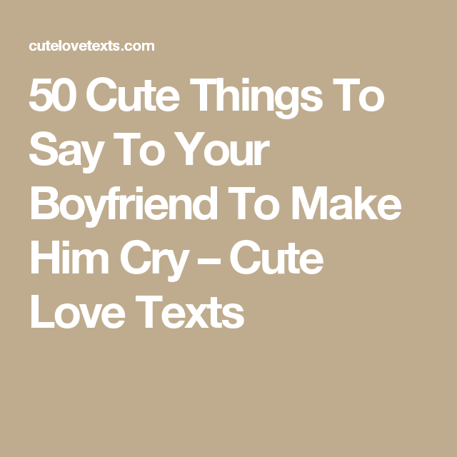 Cute Things To Say To Your Boyfriend To Make Him Cry Cute Love Texts