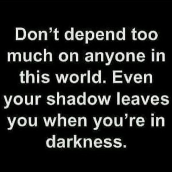Dont Depend Too Much On Anyone In This World