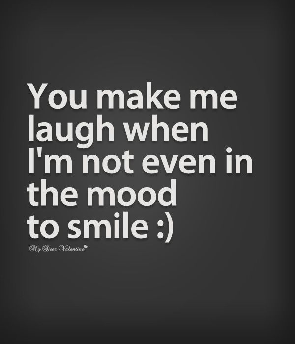You Make Me Laugh When Im Not Even In The Mood To Smile