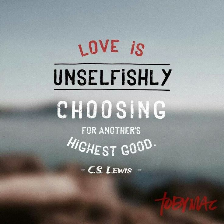 Love Is Unselfishly Choosing For Anothers Highest Good C S Lewis