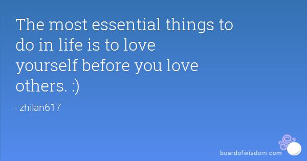 The Most Essential Things To Do In Life Is To Love Yourself Before You Love Others