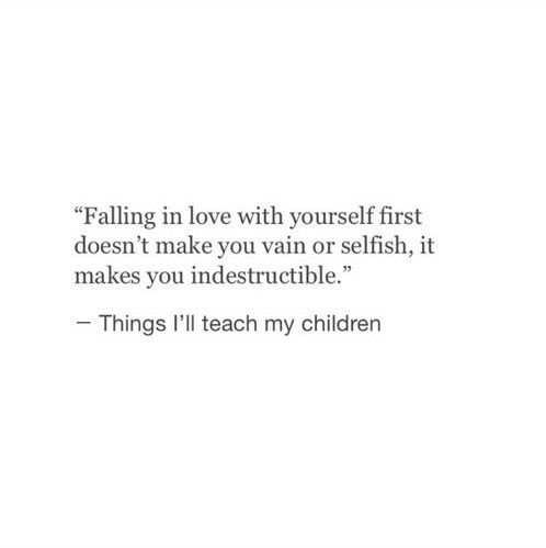 Falling In Love With Yourself First Doesnt Make You Vain Or Selfish It Makes You Indestructible