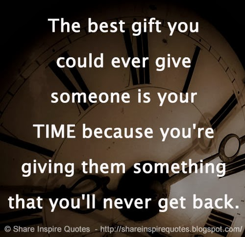 The Best Gift You Could Ever Give Someone Is Your Time Because Youre Giving Them Something That Youll Never Get Back