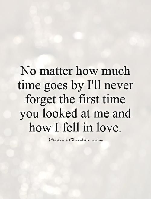 No Matter How Much Time Goes By Ill Never Forget The First Time You Looked At Me And How I Fell In Love
