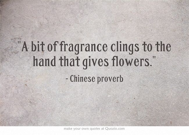 Beautiful Thought Provoking Sentiment A Bit Of Fragrance Clings To The Hand That Gives Flowers