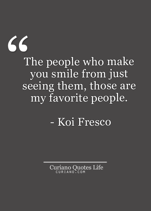 The People Who Make You Smile From Just Seeing Them Those Are My Favourite People Koi Fresco