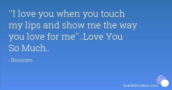 I Love You When You Touch My Lips And Show Me The Way You Love For