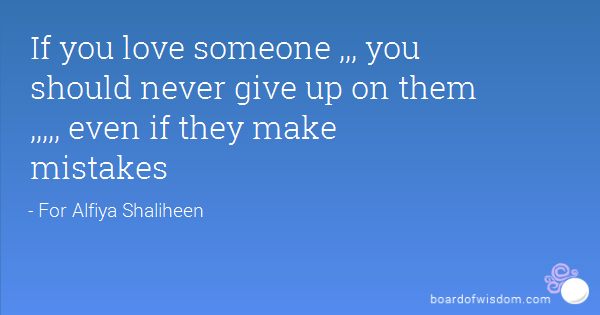 If You Love Someone You Should Never Give Up On Them Even If They Make Mistakes