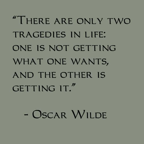 There Are Only Two Tragedies In Life One Is Not Getting What One Wants