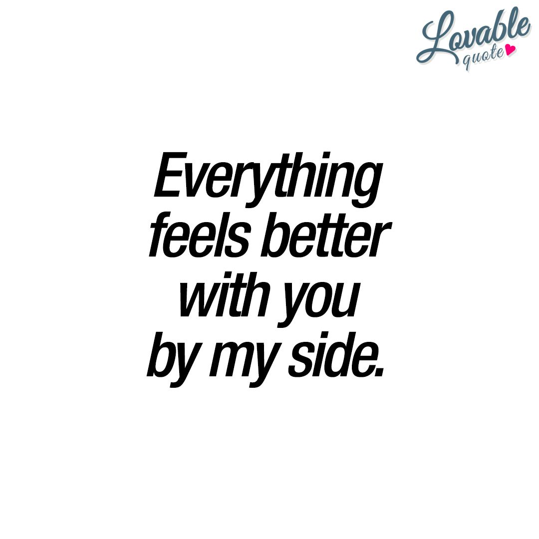 Everything Feels Better With You By My Side Enjoy Thisnd New Lovable With You Quote That You Can Share With Someone You Really Like