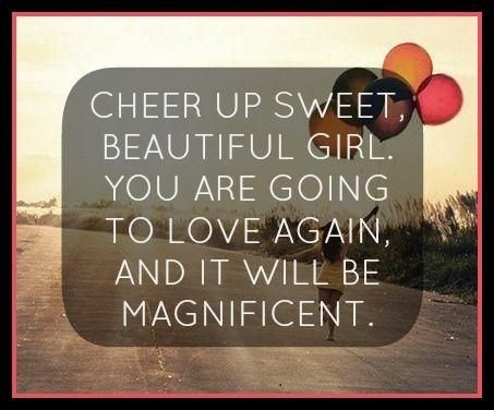 Sweet Cheering Up Quotes Cheer Up Sweet Beautiful Girl You Are Going To Love Again And It Will Be Magnificent Read More Quotes And Sayings About Sweet