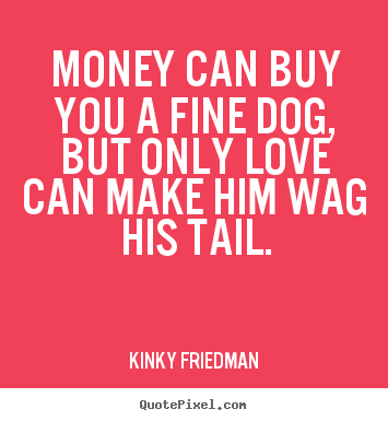 Customize Picture Quote And Quote Posters With Love Quotes Money Can Buy You A Fine Dog But Only Love Can Make Him Wag His