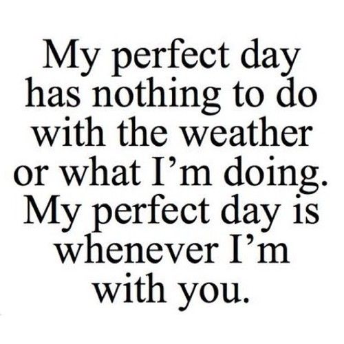 My Perfect Day Has Nothing To Do With The Weather Or What I Am Doing My Perfect Day Is