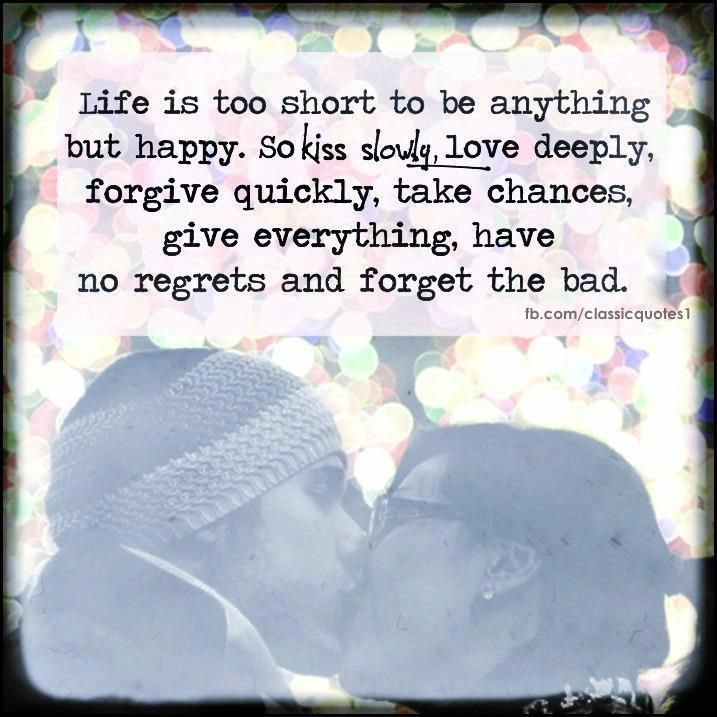 Life Is Too Short To Be Anything But Happy So Kiss Slowly Love Deeply And Forgive