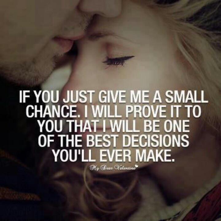 If You Just Give Me A Small Chance I Will Prove It To You That I Will Be One Of The Best Decisions Youll Ever Make I Promise You Sunshine