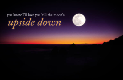 You Know Ill Love You Till The Moons Upside Down