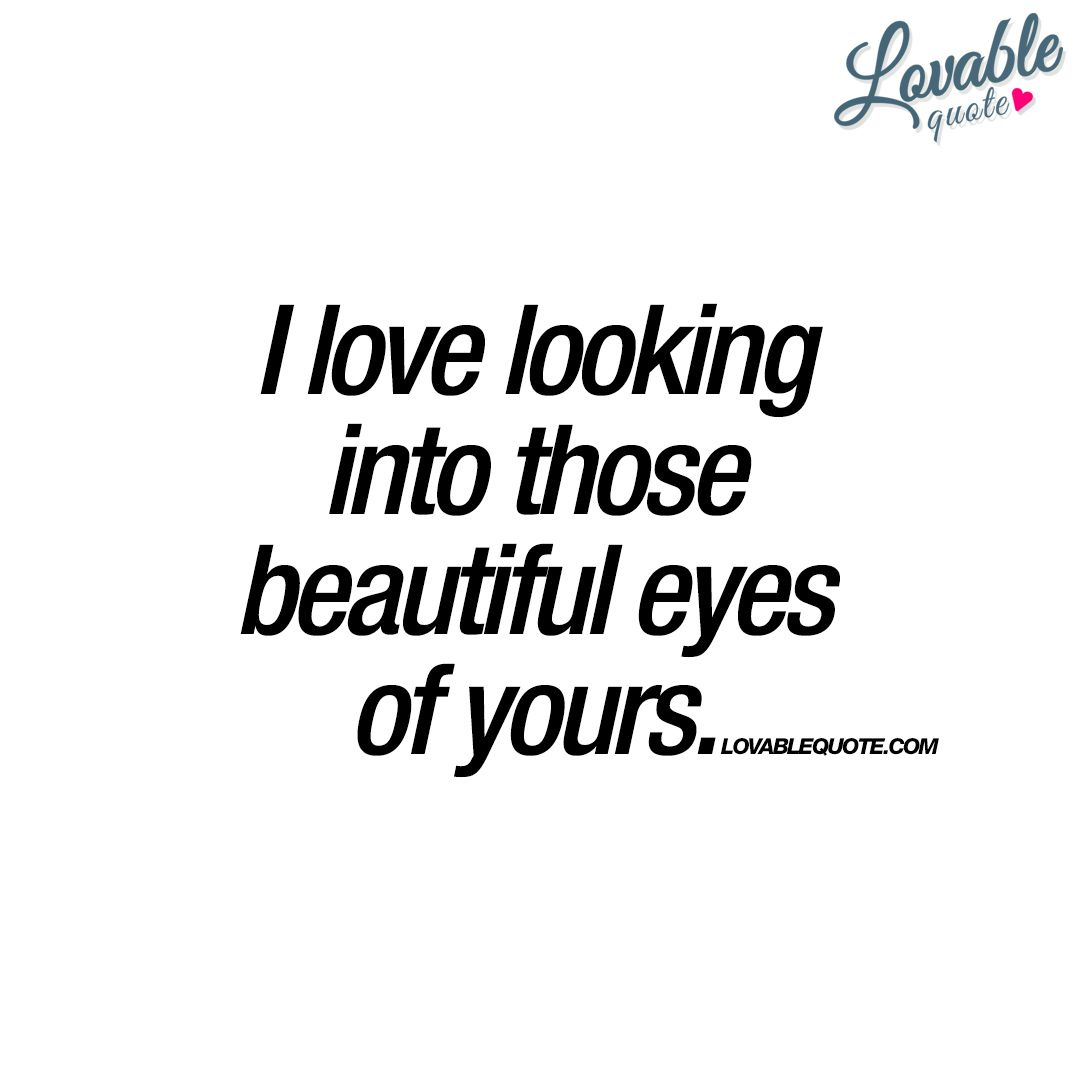 I Love Looking Into Those Beautiful Eyes Of Yours Romantic