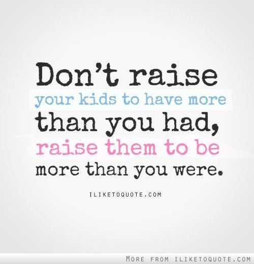 Love Quote Dont Raise Your Kids To Have More Than You Had Raise Them To Be More Than Yo