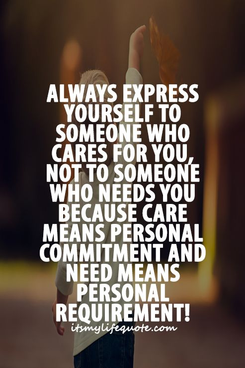 Always Express Yourself To Someone Who Cares For You Not To Someone Who Needs You Because Care Means Personal Commitment And Need Means Personal