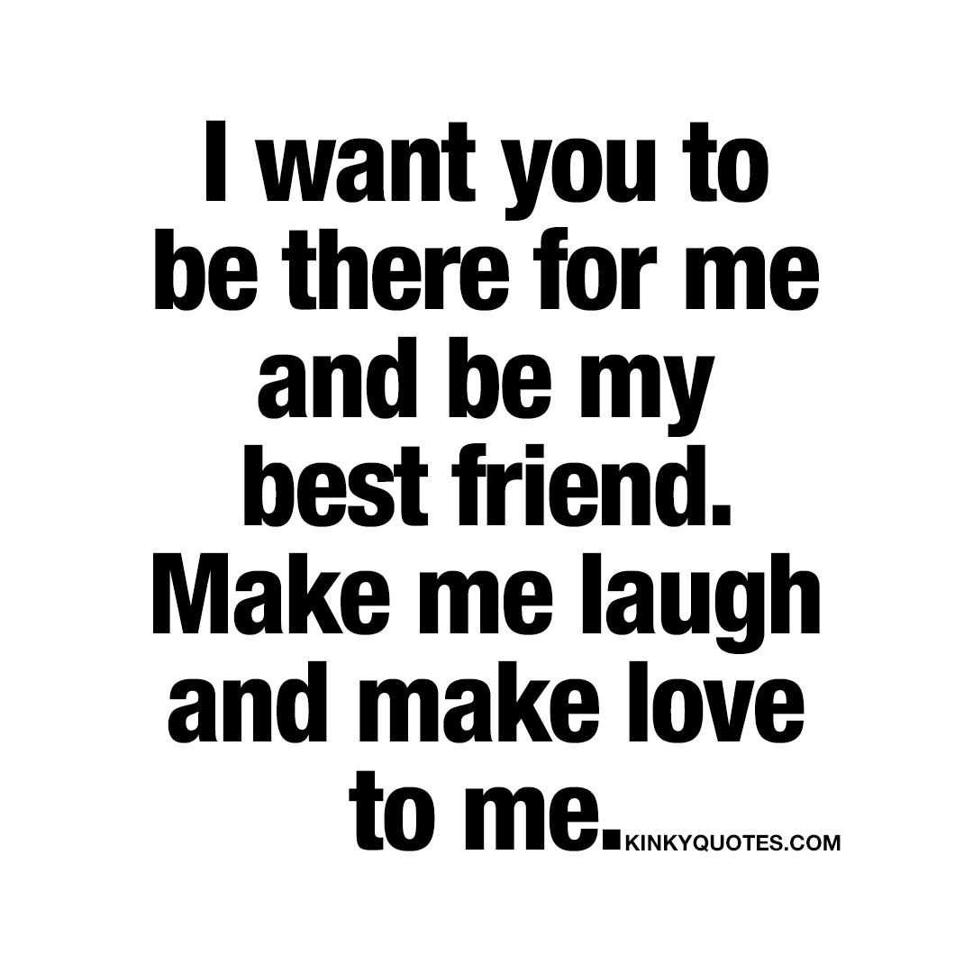 I Want You To Be There For Me And Be My Best Friend Make