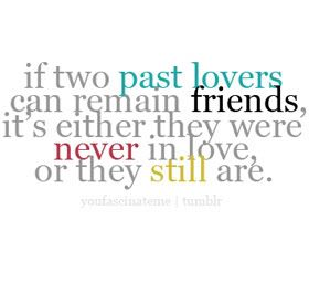 If Two Past Lovers Can Remain Friends Its Either They Were Never In Love Or They Still Are Food For Thought