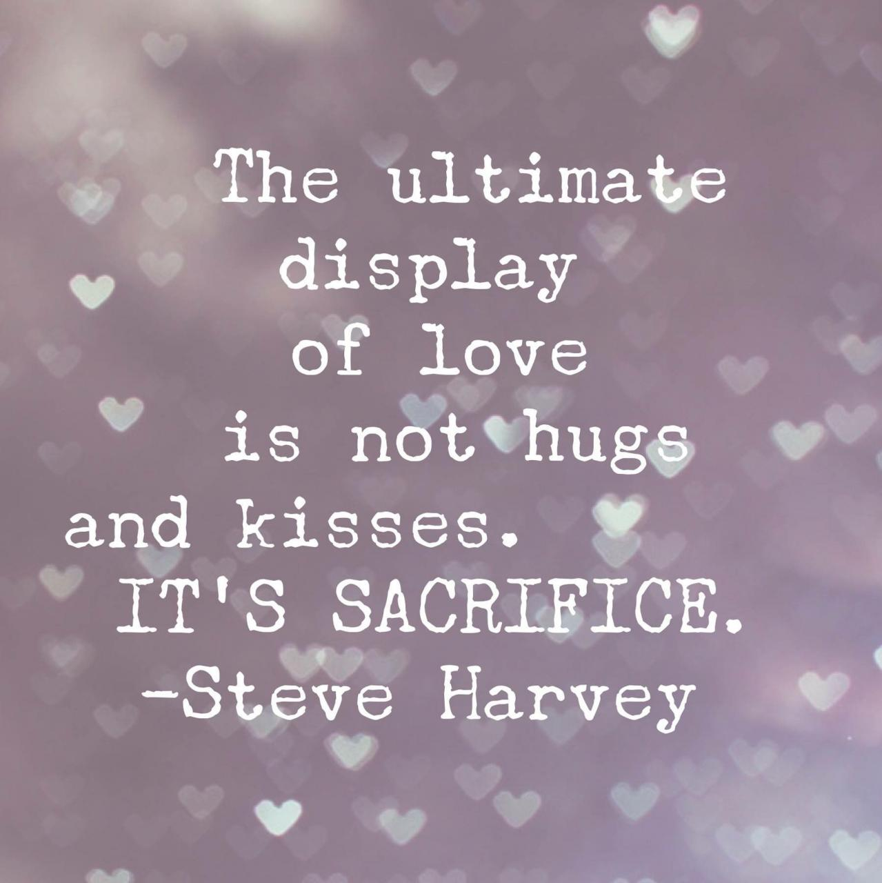 The Ultimate Display Of Love Is Not Hugs And Kisses Its Sacrifice