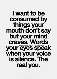 I Want To Be Consumed By Things Your Mouth Dont Say But Your Mind