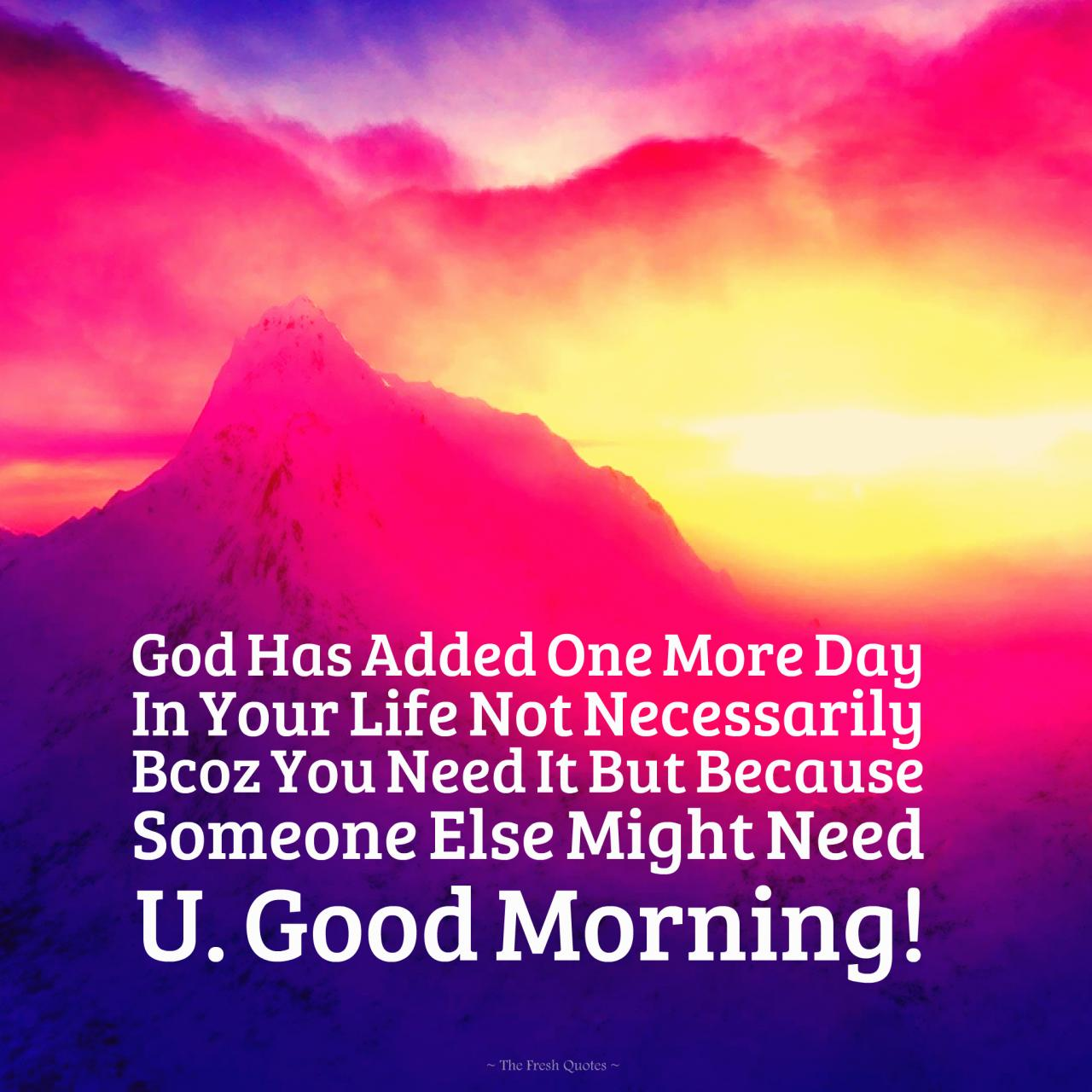 Has Added One More Day In Your Life Not Necessarily Bcoz You Need It But Because Someone Else Might Need U Good Morning