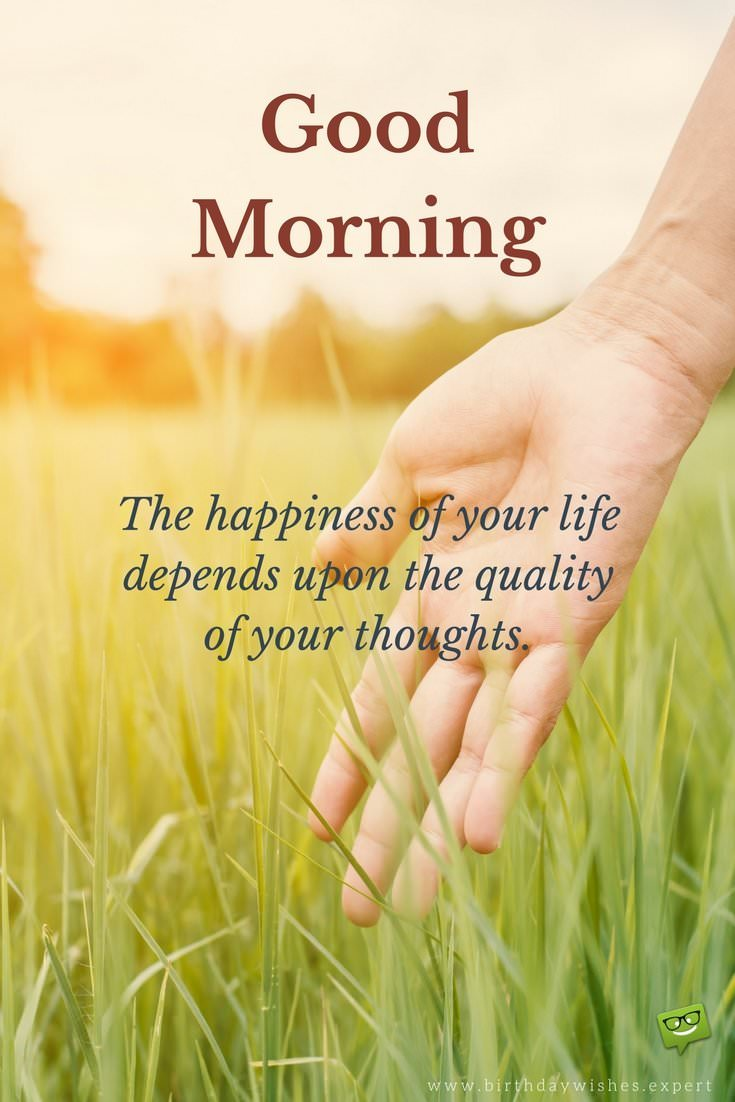 Good Morning The Happiness Of Your Life Depends Upon The Quality Of Your Thoughts