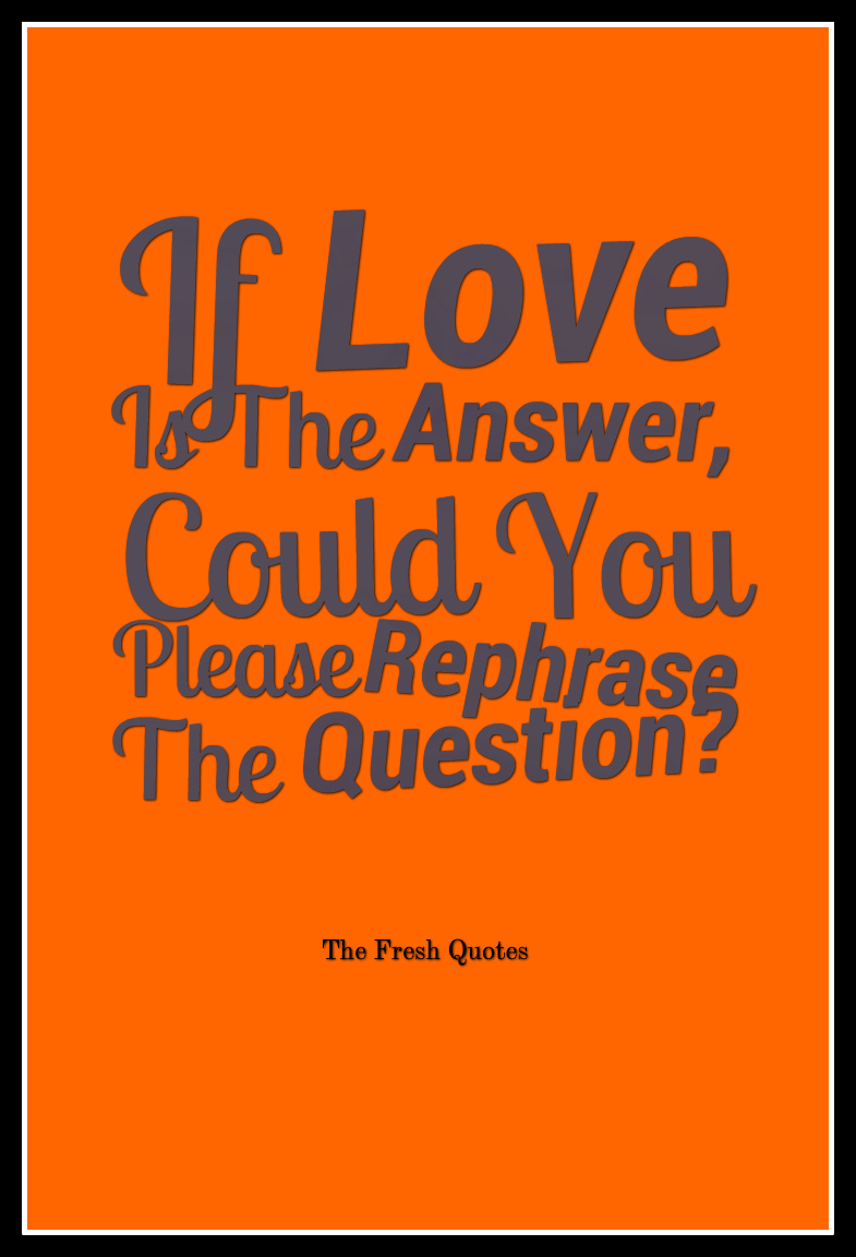 Funny Love Quotes If Love Is The Answer Could You Please Rephrase