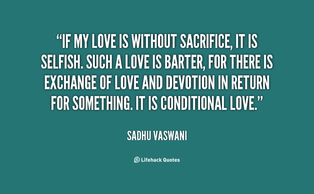 If My Love Is Without Sacrifice It Is Selfish Such A Love Is Barter For There Is Exchange Of Love And Devotion In Return For Something