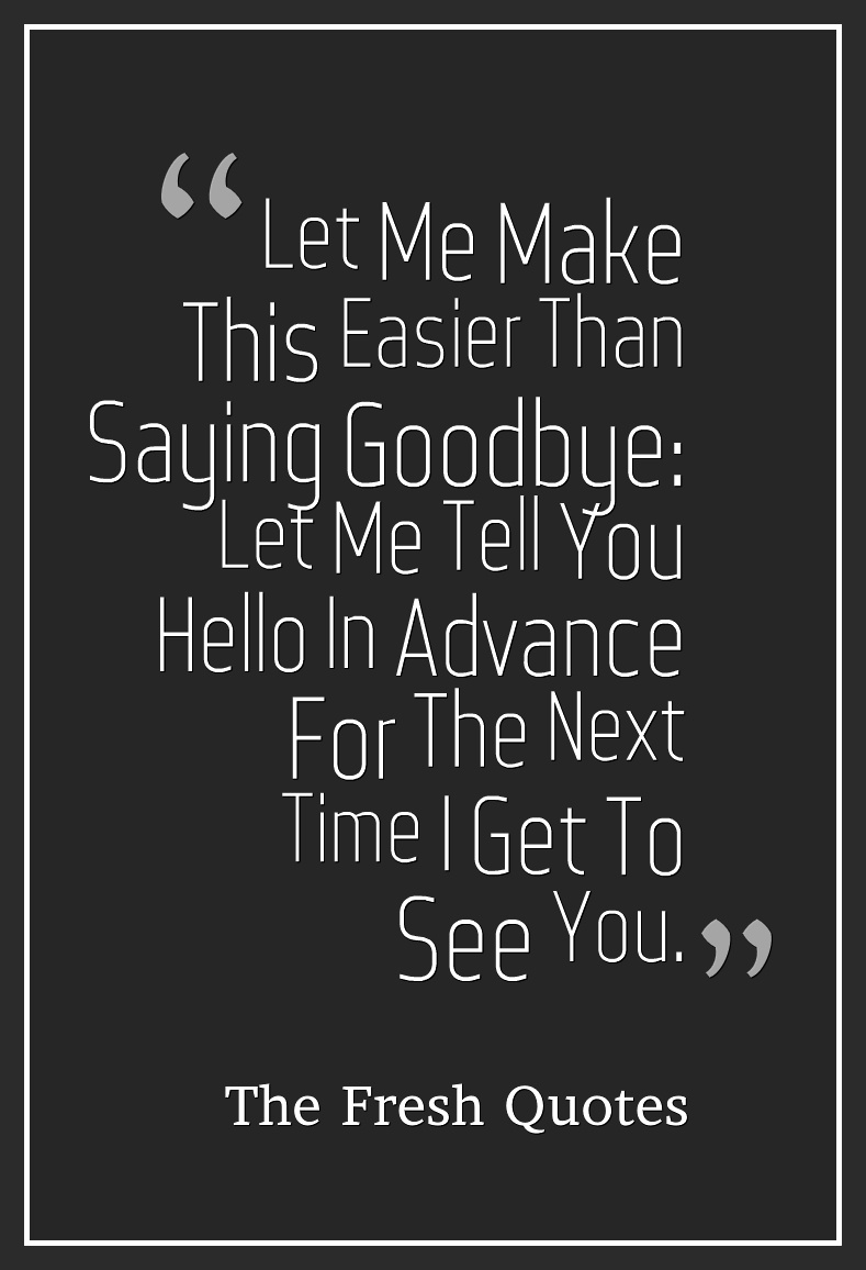 Goodbye Quotes Let Me Make This Easier Than Saying Goodbye Let Me Tell You O In Advance For The Next Time I Get To See You