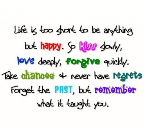 Life Is Too Short To Be Anything But Happy So Kiss Slowly Love Deeply Forgive Quickly