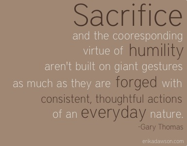 Sacrifice And The Corresponding Virtue Of Humility Arent Built On Giant Gestures As Much