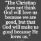 The Christian Does Not Think Will Love Us Because We Are Good But That Will Make Us Good Because He Loves Us