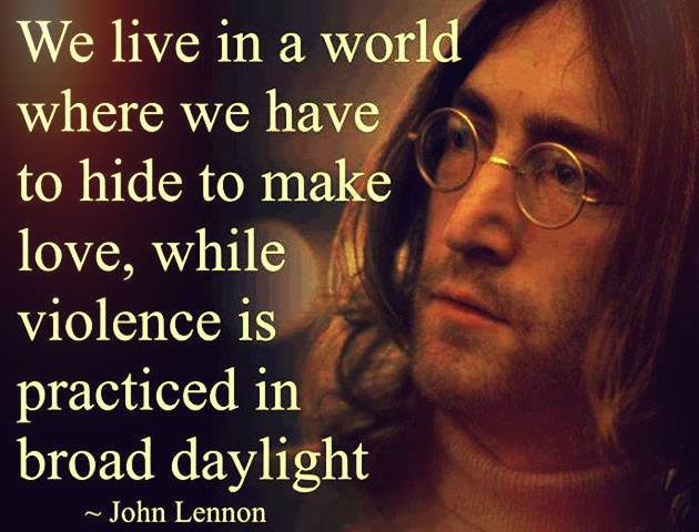 We Live In A World Where We Have To Hide To Make Love While Violence Is Practiced In Broad Daylight John Lennon