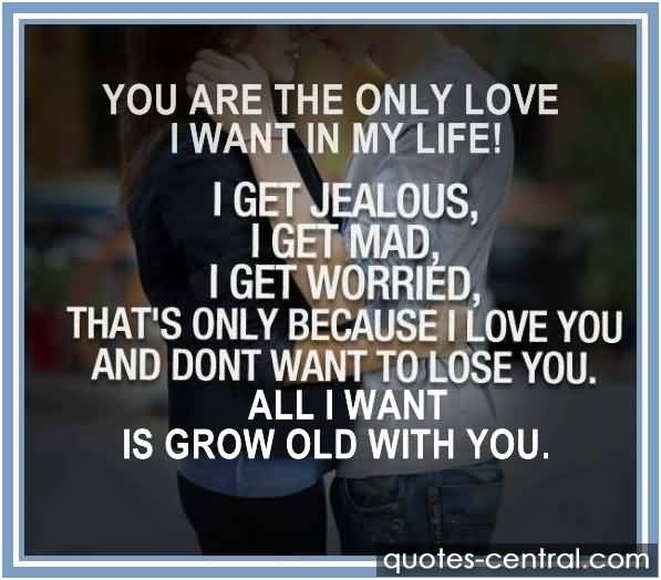 You Are The Only Love I Want In My Life I Get Jealous I Get Mad I Get Worried Thats Only Because I Love You And Dont Want To Lose You