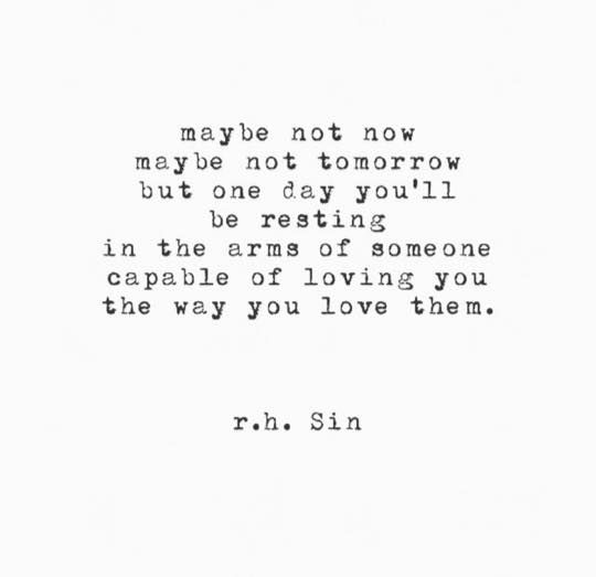 Maybe Not Tomorrow But One Day Youll Be Resting In The Areas Of Someone Capable Of Loving You The Way You Love Them Maybe One Day