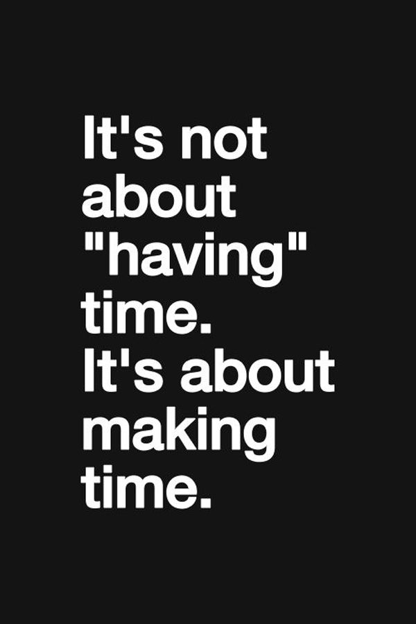 Make Time For The People Who Are Important To You Make Time For Travel Make Time For The Good In Life